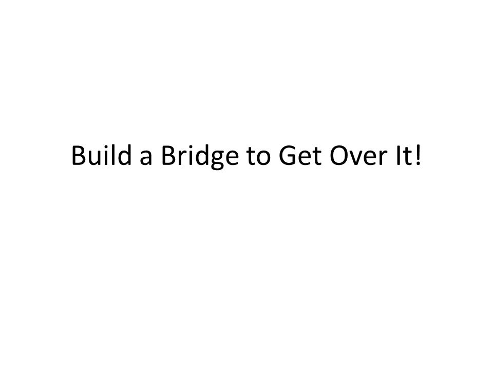 build a bridge to get over it your task four open spans need