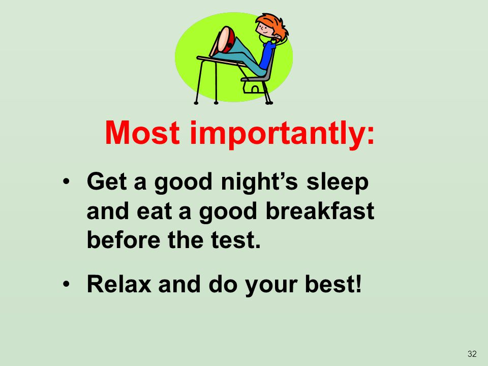 32 Most importantly: Get a good night's sleep and eat a good breakfast before the test.