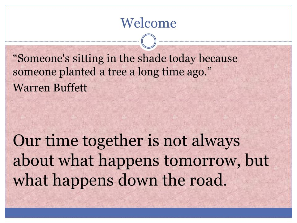 Welcome Someone s sitting in the shade today because someone planted a tree a long time ago. Warren Buffett Our time together is not always about what happens tomorrow, but what happens down the road.