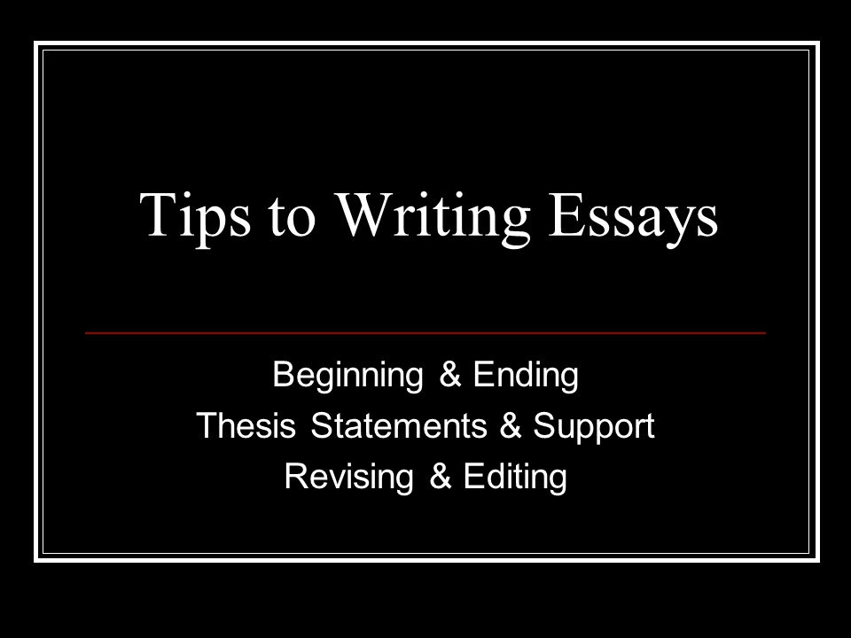 Tips to Writing Essays Beginning & Ending Thesis Statements & Support Revising & Editing