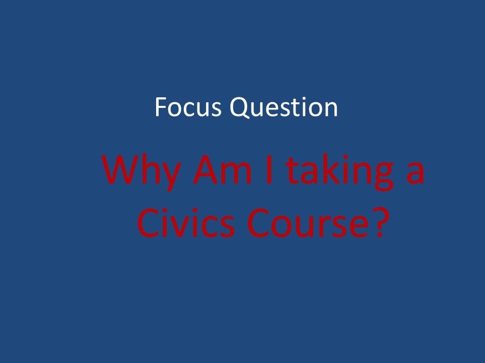 Focus Question Why Am I taking a Civics Course
