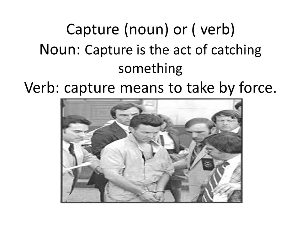 Capture (noun) or ( verb) Noun: Capture is the act of catching something Verb: capture means to take by force.