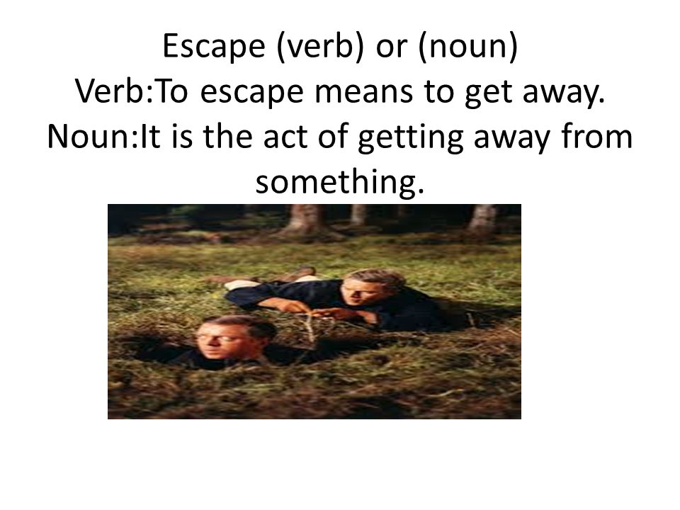 Escape (verb) or (noun) Verb:To escape means to get away.