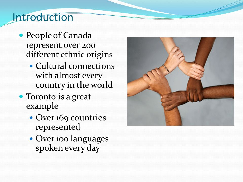 Introduction People of Canada represent over 200 different ethnic origins Cultural connections with almost every country in the world Toronto is a great example Over 169 countries represented Over 100 languages spoken every day