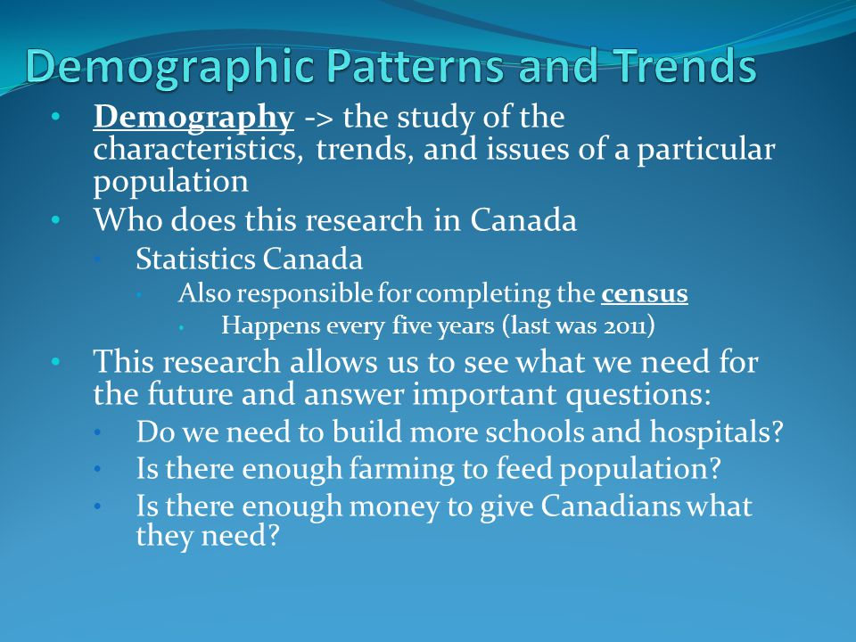 Demography -> the study of the characteristics, trends, and issues of a particular population Who does this research in Canada Statistics Canada Also responsible for completing the census Happens every five years (last was 2011) This research allows us to see what we need for the future and answer important questions: Do we need to build more schools and hospitals.