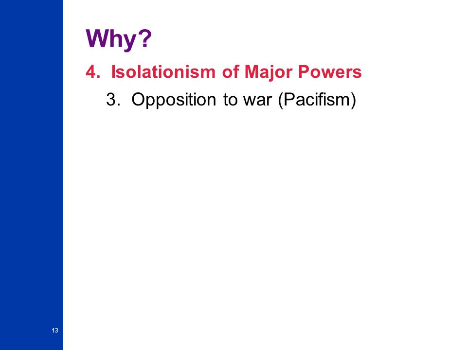13 Why 4. Isolationism of Major Powers 3. Opposition to war (Pacifism)