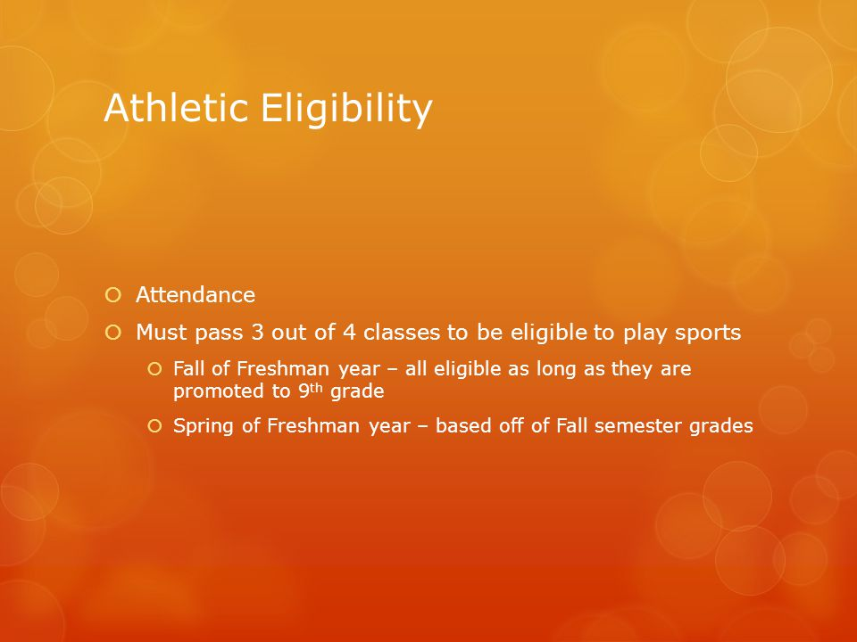 Athletic Eligibility  Attendance  Must pass 3 out of 4 classes to be eligible to play sports  Fall of Freshman year – all eligible as long as they are promoted to 9 th grade  Spring of Freshman year – based off of Fall semester grades