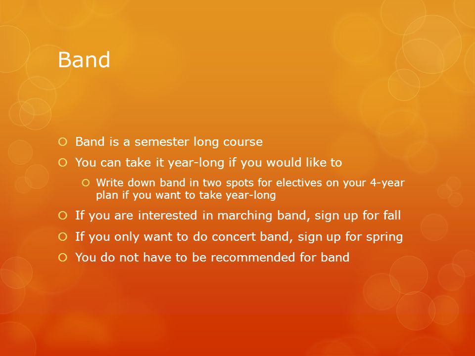 Band  Band is a semester long course  You can take it year-long if you would like to  Write down band in two spots for electives on your 4-year plan if you want to take year-long  If you are interested in marching band, sign up for fall  If you only want to do concert band, sign up for spring  You do not have to be recommended for band