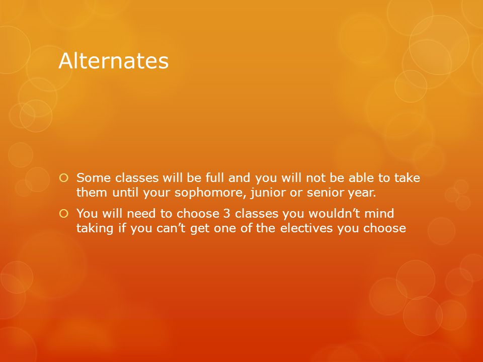 Alternates  Some classes will be full and you will not be able to take them until your sophomore, junior or senior year.