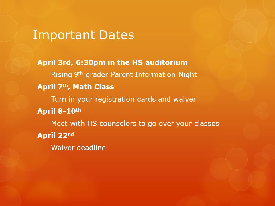 Important Dates April 3rd, 6:30pm in the HS auditorium Rising 9 th grader Parent Information Night April 7 th, Math Class Turn in your registration cards and waiver April 8-10 th Meet with HS counselors to go over your classes April 22 nd Waiver deadline