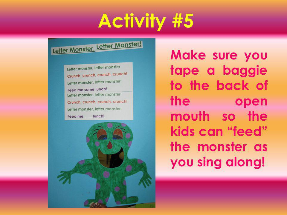 Activity #5 Make sure you tape a baggie to the back of the open mouth so the kids can feed the monster as you sing along!