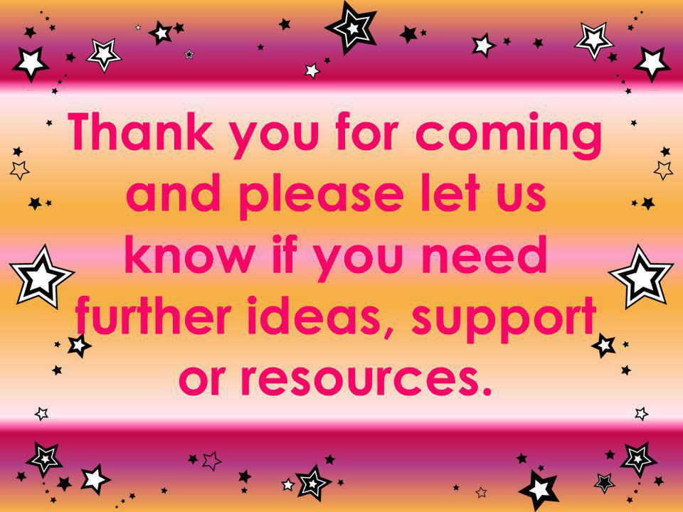 Thank you for coming and please let us know if you need further ideas, support or resources.