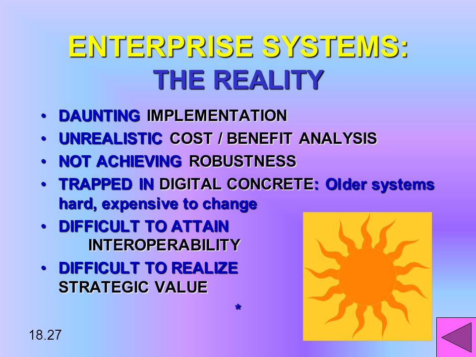 18.26 ENTERPRISE SYSTEMS: THE VISION STRUCTURE & ORGANIZATION: One organizationSTRUCTURE & ORGANIZATION: One organization MANAGEMENT: Firm-wide Knowledge- based management processesMANAGEMENT: Firm-wide Knowledge- based management processes TECHNOLOGY: Totally unified information systemTECHNOLOGY: Totally unified information system BUSINESS: Customer- driven business processesBUSINESS: Customer- driven business processes*