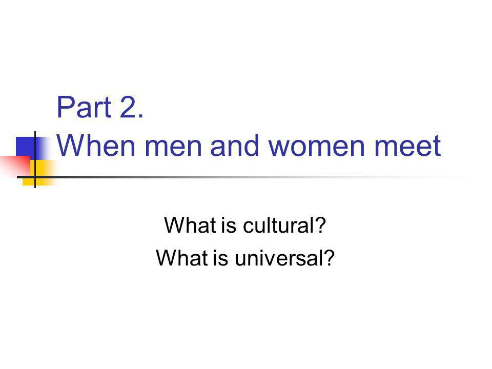 Part 2. When men and women meet What is cultural What is universal