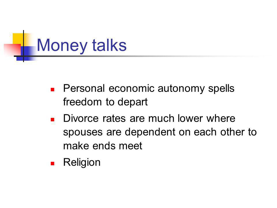 Money talks Personal economic autonomy spells freedom to depart Divorce rates are much lower where spouses are dependent on each other to make ends meet Religion