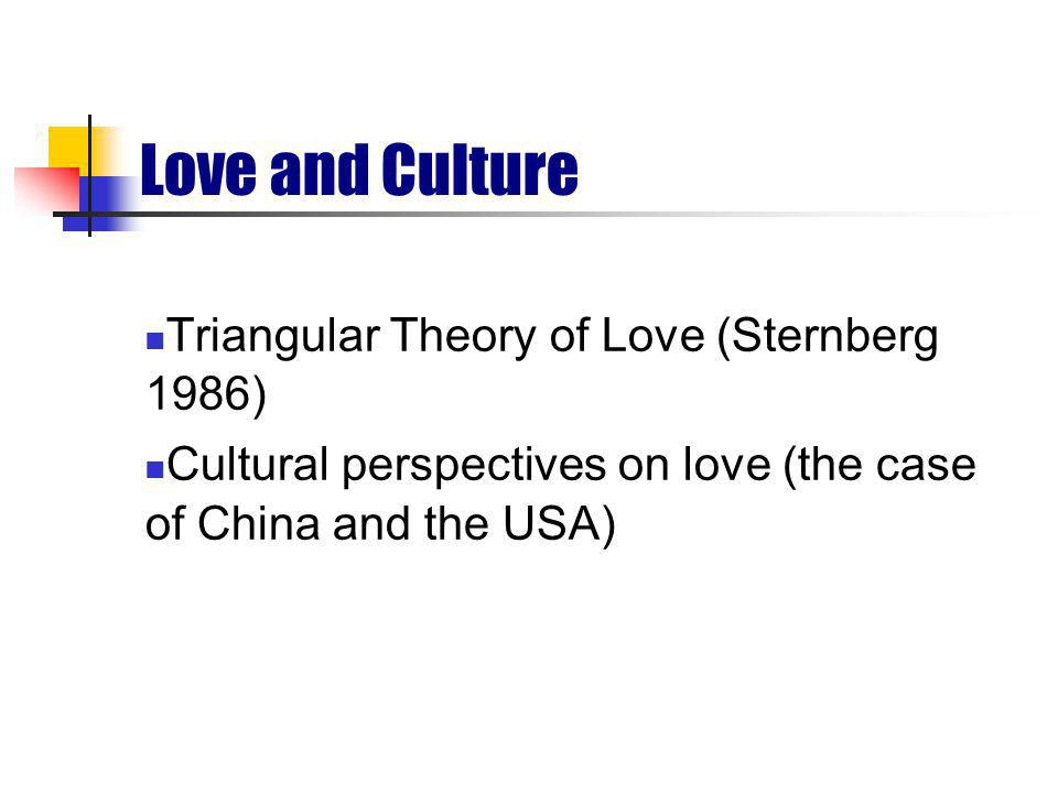 Love and Culture Triangular Theory of Love (Sternberg 1986) Cultural perspectives on love (the case of China and the USA)