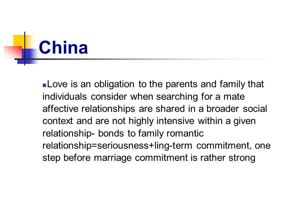 China Love is an obligation to the parents and family that individuals consider when searching for a mate affective relationships are shared in a broader social context and are not highly intensive within a given relationship- bonds to family romantic relationship=seriousness+ling-term commitment, one step before marriage commitment is rather strong