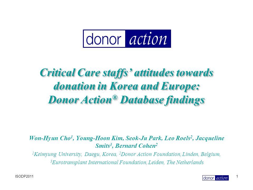 ISODP20111 Critical Care staffs' attitudes towards donation in Korea and Europe: Donor Action ® Database findings Won-Hyun Cho 1, Young-Hoon Kim, Seok-Ju Park, Leo Roels 2, Jacqueline Smits 3, Bernard Cohen 2 1 Keimyung University, Daegu, Korea, 2 Donor Action Foundation, Linden, Belgium, 3 Eurotransplant International Foundation, Leiden, The Netherlands