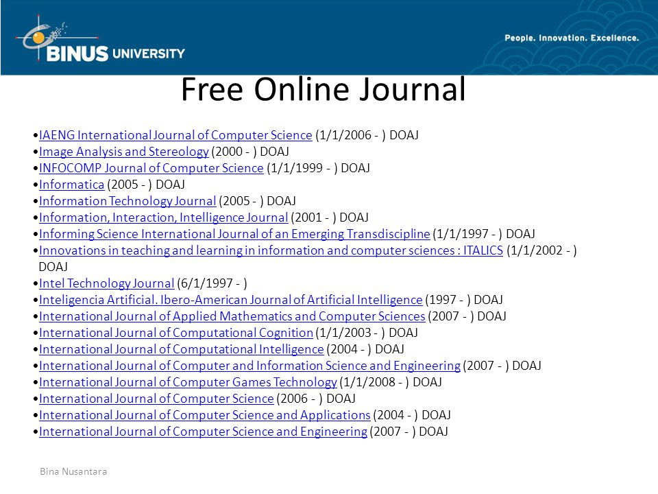 Bina Nusantara Free Online Journal IAENG International Journal of Computer Science (1/1/2006 - ) DOAJIAENG International Journal of Computer Science Image Analysis and Stereology (2000 - ) DOAJImage Analysis and Stereology INFOCOMP Journal of Computer Science (1/1/1999 - ) DOAJINFOCOMP Journal of Computer Science Informatica (2005 - ) DOAJInformatica Information Technology Journal (2005 - ) DOAJInformation Technology Journal Information, Interaction, Intelligence Journal (2001 - ) DOAJInformation, Interaction, Intelligence Journal Informing Science International Journal of an Emerging Transdiscipline (1/1/1997 - ) DOAJInforming Science International Journal of an Emerging Transdiscipline Innovations in teaching and learning in information and computer sciences : ITALICS (1/1/2002 - )Innovations in teaching and learning in information and computer sciences : ITALICS DOAJ Intel Technology Journal (6/1/1997 - )Intel Technology Journal Inteligencia Artificial.