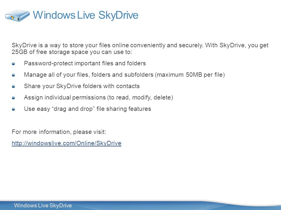4 Windows Live SkyDrive SkyDrive is a way to store your files online conveniently and securely.