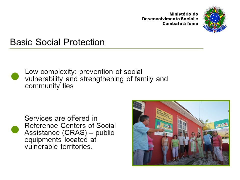 Ministério do Desenvolvimento Social e Combate à fome Services are offered in Reference Centers of Social Assistance (CRAS) – public equipments located at vulnerable territories.
