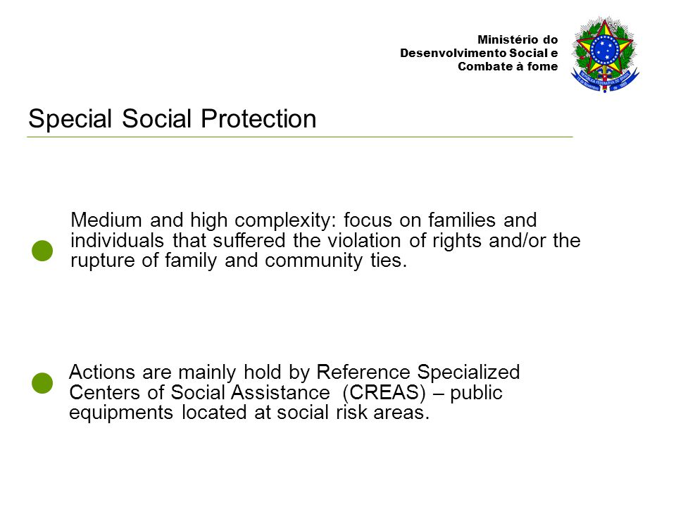 Ministério do Desenvolvimento Social e Combate à fome Actions are mainly hold by Reference Specialized Centers of Social Assistance (CREAS) – public equipments located at social risk areas.