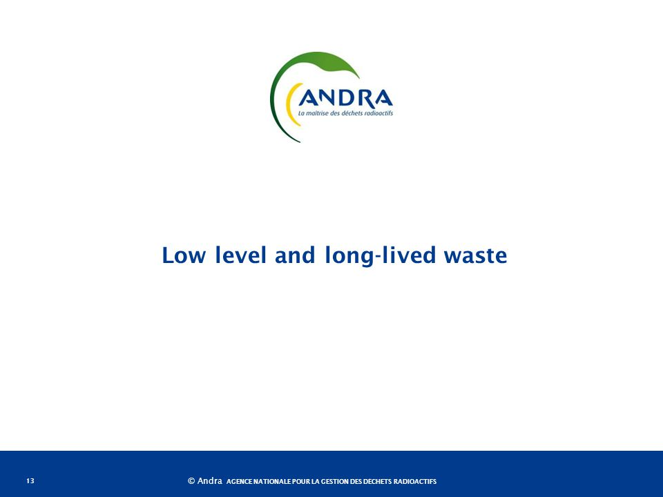 AGENCE NATIONALE POUR LA GESTION DES DÉCHETS RADIOACTIFS © Andra Low level and long-lived waste 13