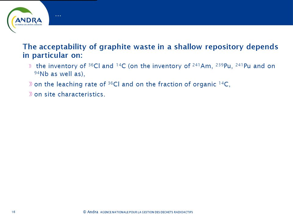 AGENCE NATIONALE POUR LA GESTION DES DÉCHETS RADIOACTIFS © Andra … The acceptability of graphite waste in a shallow repository depends in particular on: the inventory of 36 Cl and 14 C (on the inventory of 241 Am, 239 Pu, 241 Pu and on 94 Nb as well as), on the leaching rate of 36 Cl and on the fraction of organic 14 C, on site characteristics.