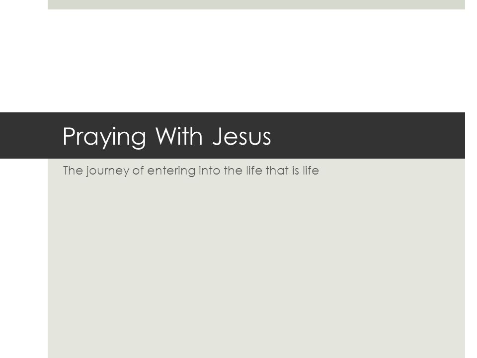 Praying With Jesus The journey of entering into the life that is life