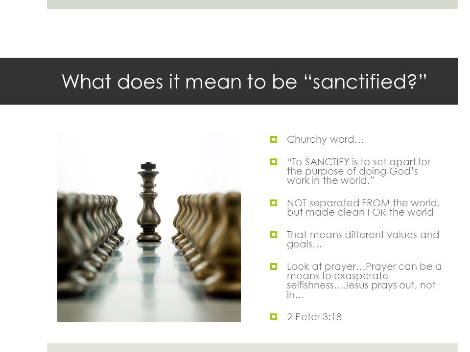 What does it mean to be sanctified  Churchy word…  To SANCTIFY is to set apart for the purpose of doing God's work in the world.  NOT separated FROM the world, but made clean FOR the world  That means different values and goals…  Look at prayer…Prayer can be a means to exasperate selfishness…Jesus prays out, not in…  2 Peter 3:18