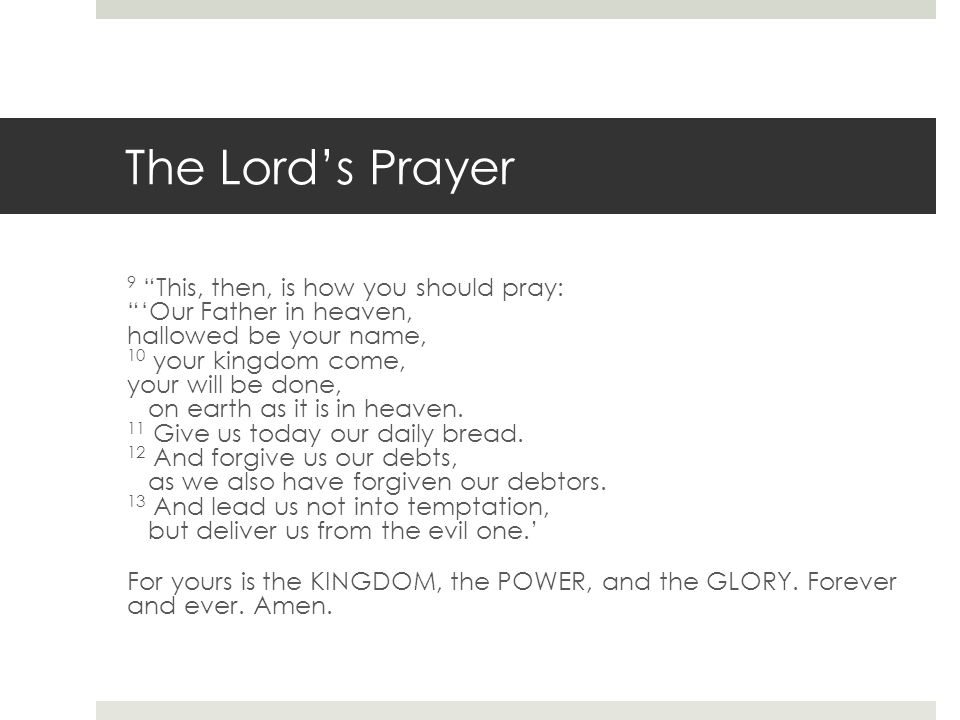 The Lord's Prayer 9 This, then, is how you should pray: 'Our Father in heaven, hallowed be your name, 10 your kingdom come, your will be done, on earth as it is in heaven.
