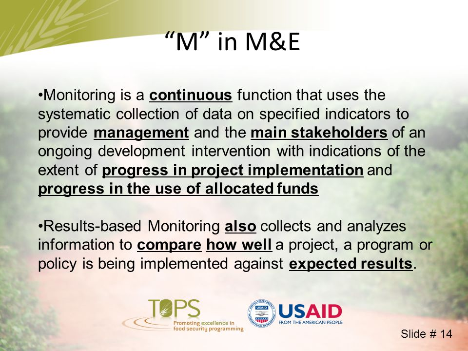 M in M&E Monitoring is a continuous function that uses the systematic collection of data on specified indicators to provide management and the main stakeholders of an ongoing development intervention with indications of the extent of progress in project implementation and progress in the use of allocated funds Results-based Monitoring also collects and analyzes information to compare how well a project, a program or policy is being implemented against expected results.
