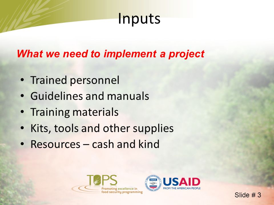 What we need to implement a project Trained personnel Guidelines and manuals Training materials Kits, tools and other supplies Resources – cash and kind Inputs Slide # 3