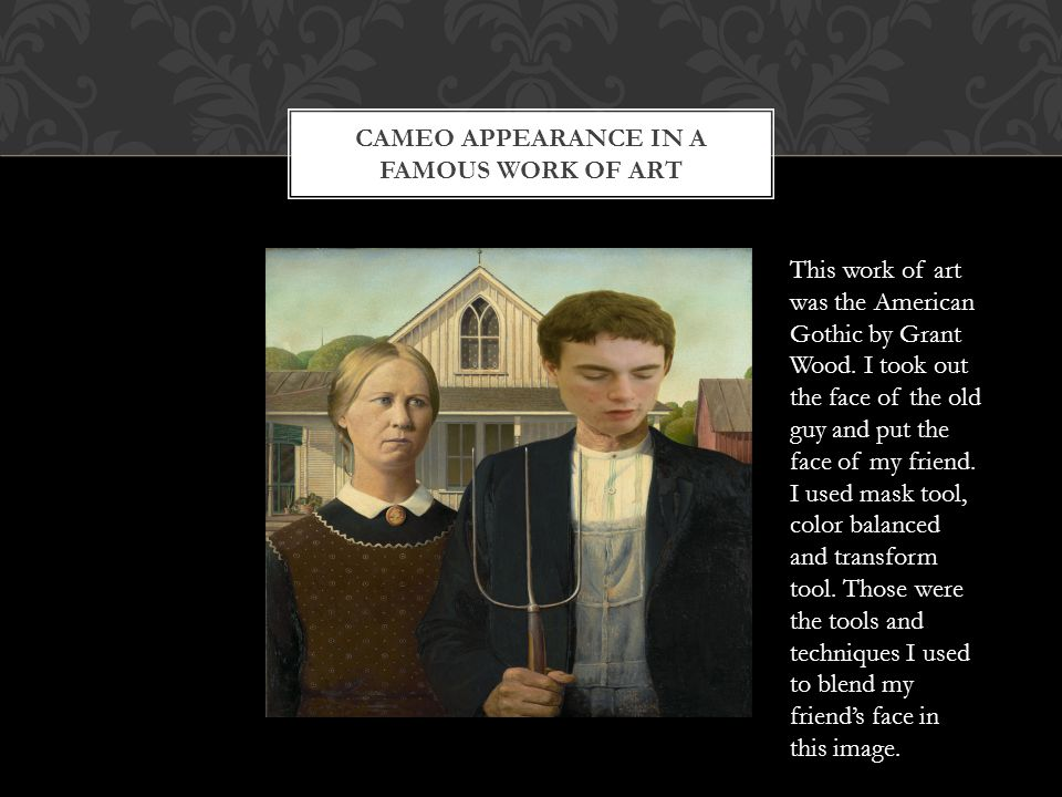 CAMEO APPEARANCE IN A FAMOUS WORK OF ART This work of art was the American Gothic by Grant Wood.