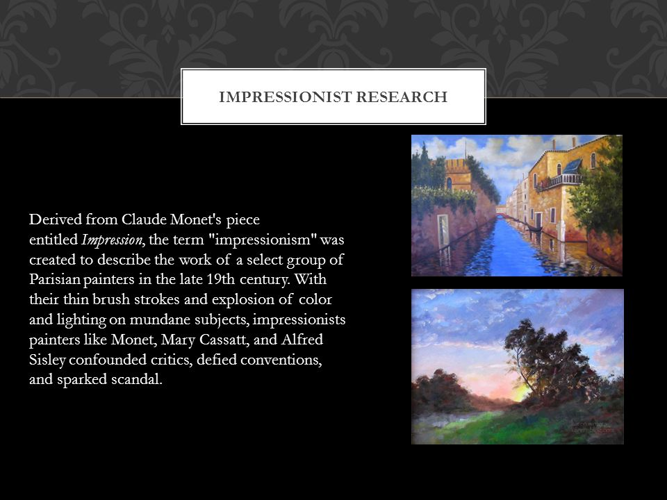 IMPRESSIONIST RESEARCH Derived from Claude Monet s piece entitled Impression, the term impressionism was created to describe the work of a select group of Parisian painters in the late 19th century.