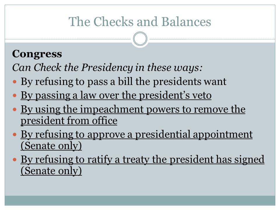 The Checks and Balances Congress Can Check the Presidency in these ways: By refusing to pass a bill the presidents want By passing a law over the president's veto By using the impeachment powers to remove the president from office By refusing to approve a presidential appointment (Senate only) By refusing to ratify a treaty the president has signed (Senate only)