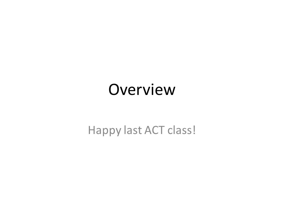 Overview Happy last ACT class!