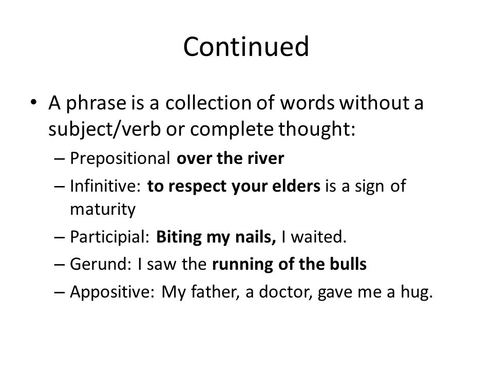 Continued A phrase is a collection of words without a subject/verb or complete thought: – Prepositional over the river – Infinitive: to respect your elders is a sign of maturity – Participial: Biting my nails, I waited.