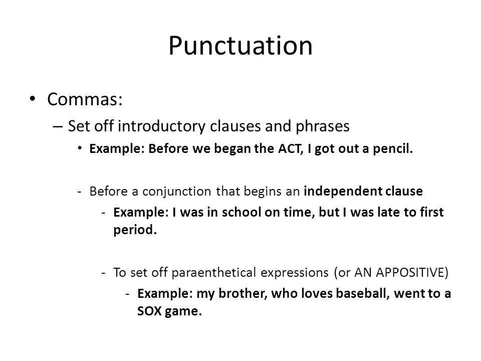 Punctuation Commas: – Set off introductory clauses and phrases Example: Before we began the ACT, I got out a pencil.