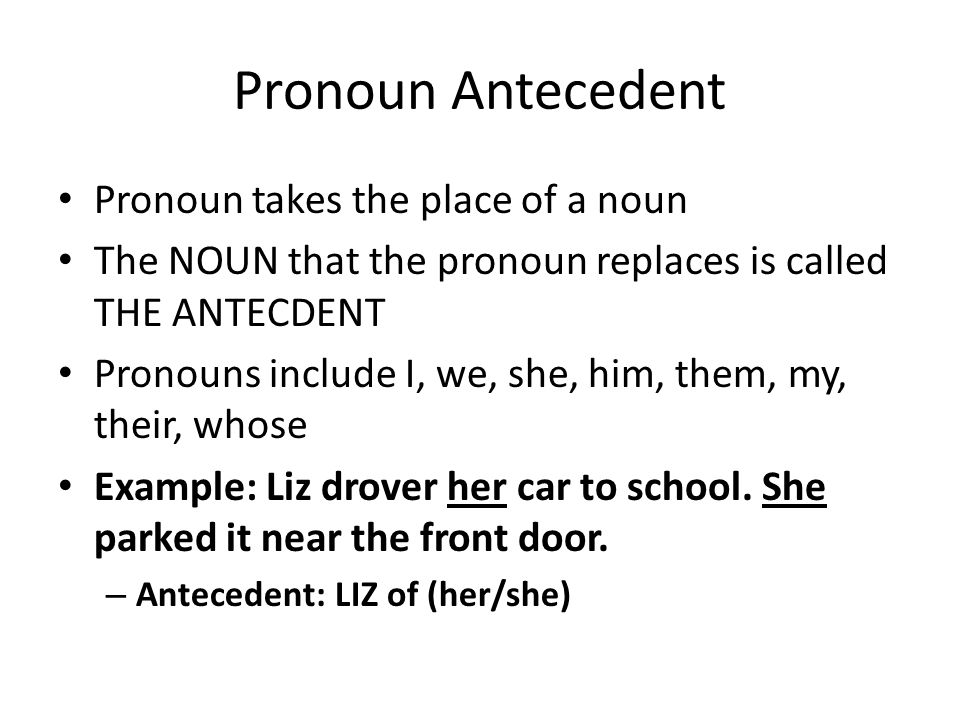 Pronoun Antecedent Pronoun takes the place of a noun The NOUN that the pronoun replaces is called THE ANTECDENT Pronouns include I, we, she, him, them, my, their, whose Example: Liz drover her car to school.