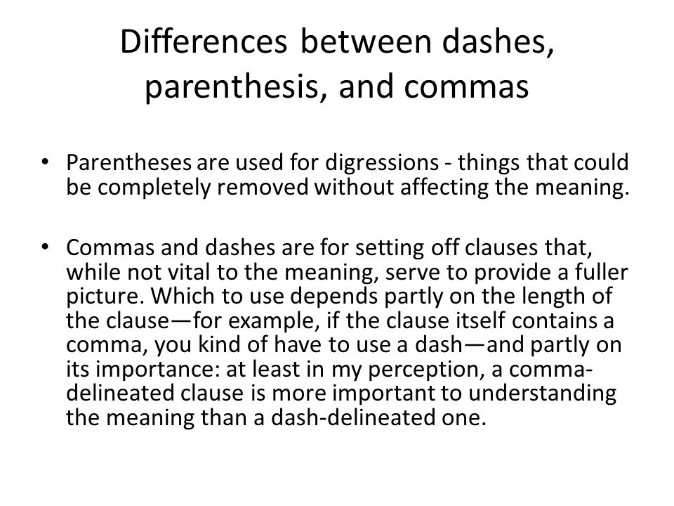 Differences between dashes, parenthesis, and commas Parentheses are used for digressions - things that could be completely removed without affecting the meaning.