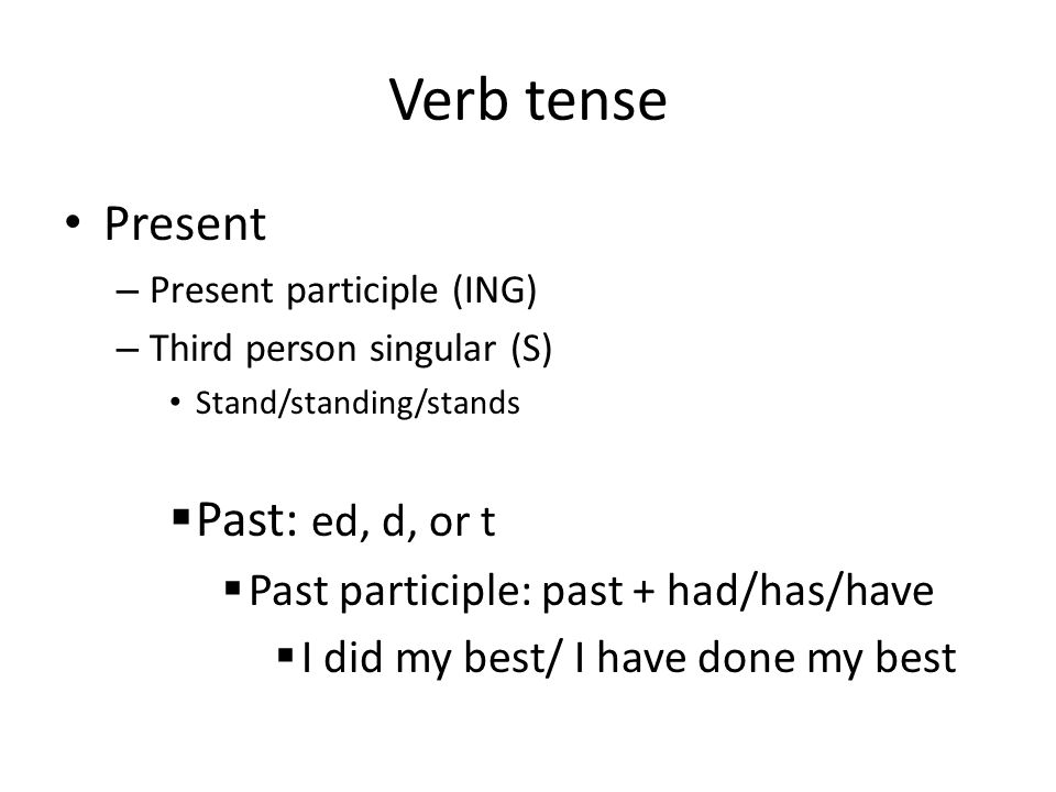 Verb tense Present – Present participle (ING) – Third person singular (S) Stand/standing/stands  Past: ed, d, or t  Past participle: past + had/has/have  I did my best/ I have done my best