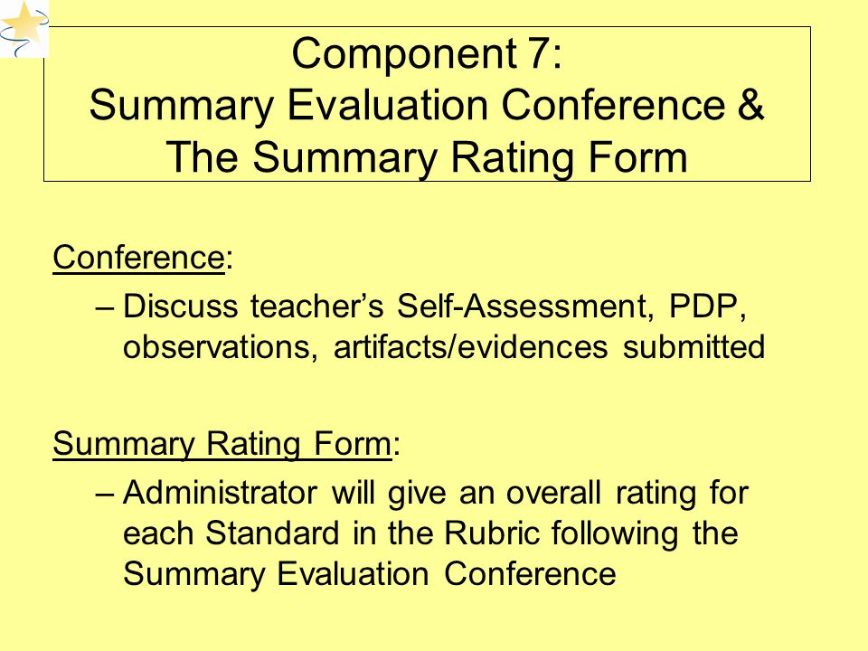 Component 7: Summary Evaluation Conference & The Summary Rating Form Conference: –Discuss teacher's Self-Assessment, PDP, observations, artifacts/evidences submitted Summary Rating Form: –Administrator will give an overall rating for each Standard in the Rubric following the Summary Evaluation Conference