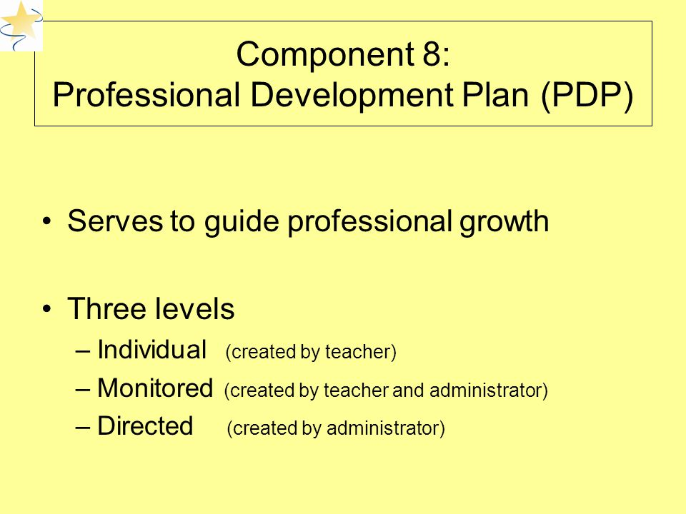 Component 8: Professional Development Plan (PDP) Serves to guide professional growth Three levels –Individual (created by teacher) –Monitored (created by teacher and administrator) –Directed (created by administrator)