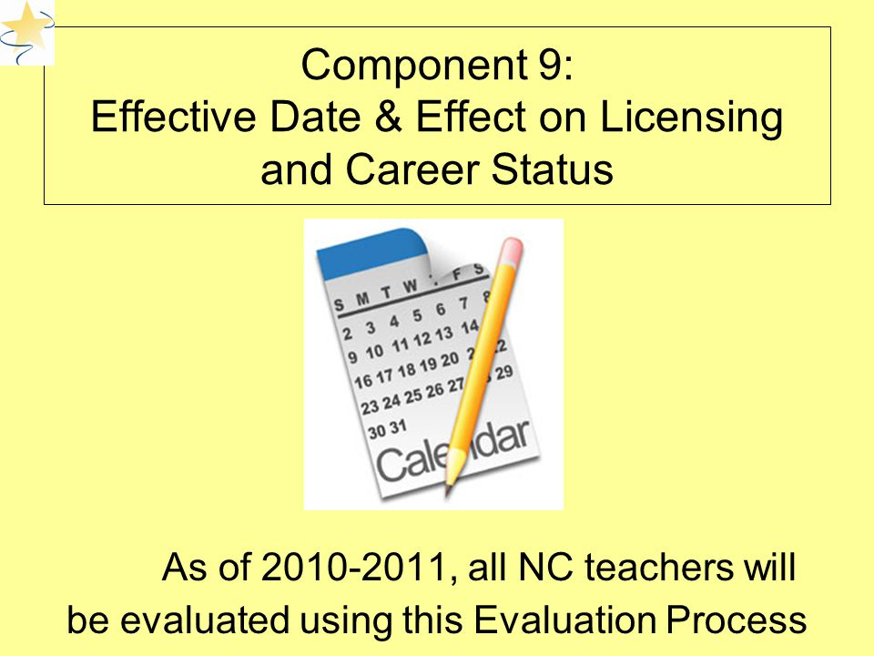 Component 9: Effective Date & Effect on Licensing and Career Status As of , all NC teachers will be evaluated using this Evaluation Process