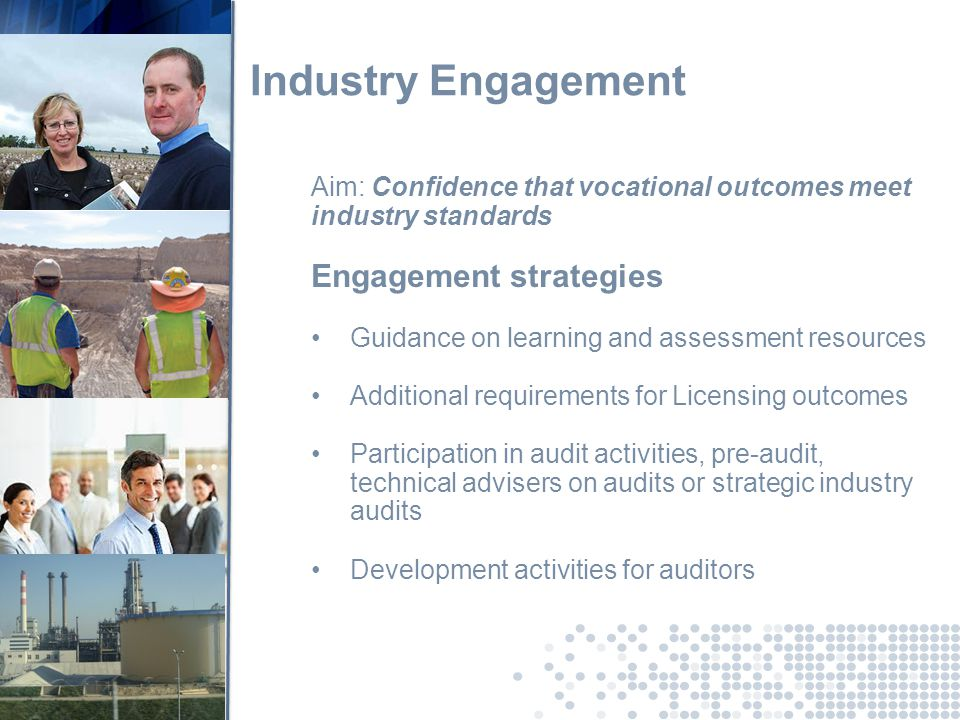 Industry Engagement Aim: Confidence that vocational outcomes meet industry standards Engagement strategies Guidance on learning and assessment resources Additional requirements for Licensing outcomes Participation in audit activities, pre-audit, technical advisers on audits or strategic industry audits Development activities for auditors