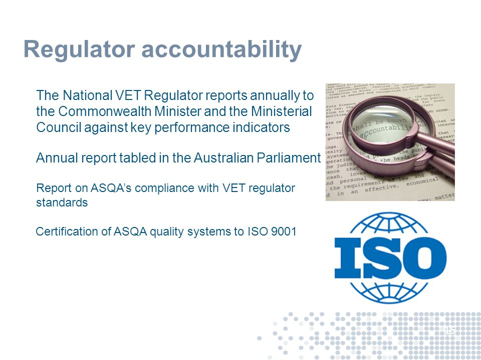 Regulator accountability The National VET Regulator reports annually to the Commonwealth Minister and the Ministerial Council against key performance indicators Annual report tabled in the Australian Parliament Report on ASQA's compliance with VET regulator standards Certification of ASQA quality systems to ISO