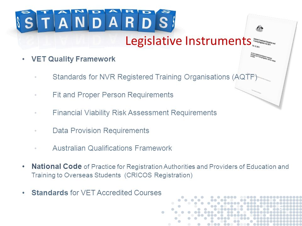VET Quality Framework Standards for NVR Registered Training Organisations (AQTF) Fit and Proper Person Requirements Financial Viability Risk Assessment Requirements Data Provision Requirements Australian Qualifications Framework National Code of Practice for Registration Authorities and Providers of Education and Training to Overseas Students (CRICOS Registration) Standards for VET Accredited Courses 6 Legislative Instruments
