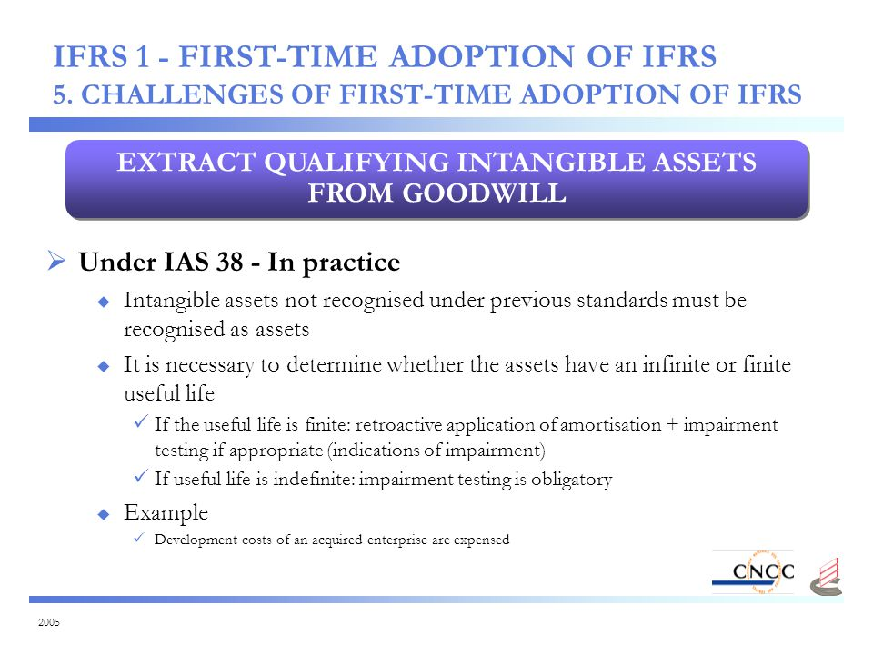 2005  Under IAS 38 - In practice  Intangible assets not recognised under previous standards must be recognised as assets  It is necessary to determine whether the assets have an infinite or finite useful life If the useful life is finite: retroactive application of amortisation + impairment testing if appropriate (indications of impairment) If useful life is indefinite: impairment testing is obligatory  Example Development costs of an acquired enterprise are expensed EXTRACT QUALIFYING INTANGIBLE ASSETS FROM GOODWILL IFRS 1 - FIRST-TIME ADOPTION OF IFRS 5.