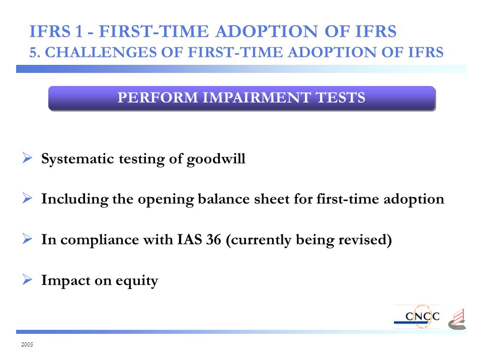 2005 PERFORM IMPAIRMENT TESTS  Systematic testing of goodwill  Including the opening balance sheet for first-time adoption  In compliance with IAS 36 (currently being revised)  Impact on equity IFRS 1 - FIRST-TIME ADOPTION OF IFRS 5.